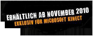 Erhältlich ab November 2010 Exklusiv für Microsoft Kinect